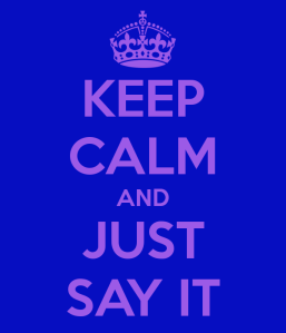 keep-calm-and-just-say-it